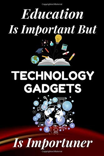 Education is Important but Technology Gadgets is Importuner: Cute Notebook for Technology Gadgets Lover. Give your son, daughter, mom, father, ... with this gag gift they will never forget.