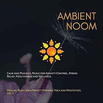 Ambient Noom (Calm And Peaceful Music For Anxiety Control, Stress Relief, Healthiness And Wellness) (Healing Music For A Perfect Morning Yoga And Meditation, Vol. 1)