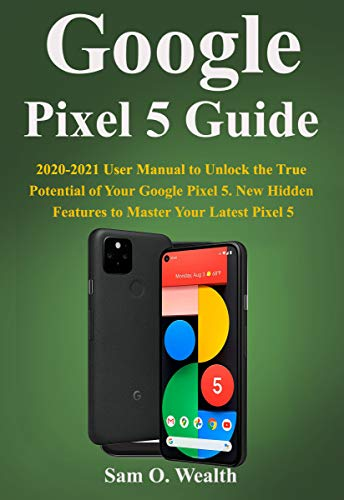 Google Pixel 5 5G Guide: 2020-2021 User Manual to Unlock the True Potential of Your Google Pixel 5 5G. New Hidden Features to Master Your Latest Pixel 5