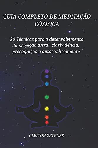 Guia completo de Meditação Cósmica: 20 Técnicas para o Desenvolvimento da Projeção Astral, Clarividência, Precognição e Autoconhecimento