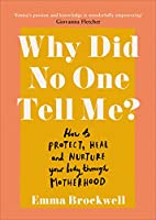 Why Did No One Tell Me?: What every woman needs to know to protect, heal and nurture her body through motherhood