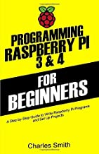 Programming Raspberry Pi 3 and 4 For Beginners: A Step by Step Guide to Write Raspberry Pi Programs and Set up Projects on Raspberry Pi 3 and 4