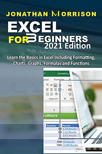 Excel For Beginners 2021 Edition: Learn The Basics In Excel Including Formatting, Charts, Graphs, Formulas And Functions Front Cover