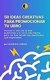 50 IDEAS CREATIVAS PARA PROMOCIONAR TU LIBRO: Antes, durante y después de su publicación