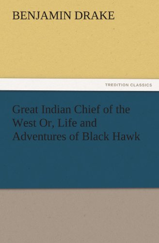 Great Indian Chief of the West Or, Life and Adventures of Black Hawk (TREDITION CLASSICS)
