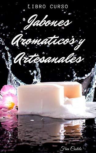 JABONES AROMATICOS Y ARTESANALES: Jabones aromáticos para emprender y ganar o simplemente...