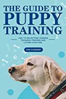 The Guide to Puppy Training: How to Selecting, Raising, Training, Feeding and Loving Your Dog
