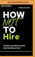 How Not to Hire: Common Mistakes to Avoid When Building a Team (How Not to Succeed)