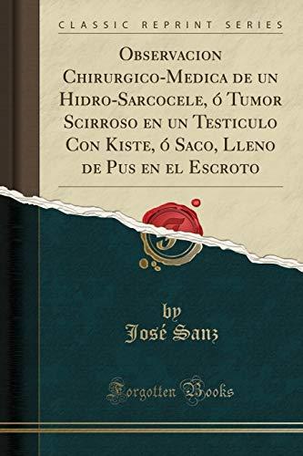 Observacion Chirurgico-Medica de un Hidro-Sarcocele, ó Tumor Scirroso en un Testiculo Con Kiste, ó Saco, Lleno de Pus en el Escroto (Classic Reprint)