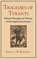 Tragedies of Tyrants: Political Thought and Theater in the English Renaissance