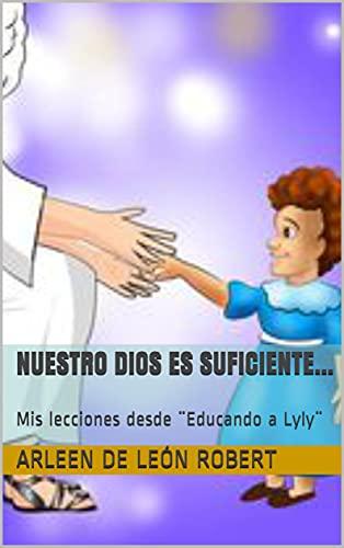 Nuestro Dios es suficiente...: Mis lecciones desde ¨Educando a Lyly¨