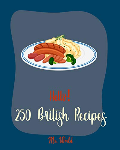 Hello! 250 British Recipes: Best British Cookbook Ever For Beginners [Bread Pudding Recipes, Ground Beef Recipes, British Pastry Book, Homemade Salad Dressing Recipes, Scottish Scone Recipe] [Book 1]