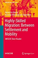 Highly-Skilled Migration: Between Settlement and Mobility: IMISCOE Short Reader (IMISCOE Research Series)