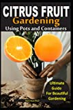 CITRUS FRUIT GARDENING USING POTS AND CONTAINERS: Ultimate Guide to Planting, Watering , Fertilizing, Pest Prevention, Leaf Sampling & Soil Analysis of Citrus Trees in Pots
