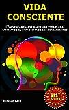 Vida Consciente : Cómo encaminarse hacia una vida plena cambiando el paradigma de los pensamientos