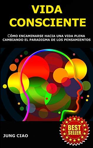 Vida Consciente : Cómo encaminarse hacia una vida plena cambiando el paradigma de los pensamientos (Spanish Edition)
