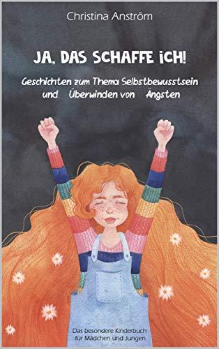 Ja, das schaffe ich!: Geschichten zum Thema Selbstbewusstsein und Überwinden von Ängsten, Das besondere Kinderbuch für Mädchen und Jungen