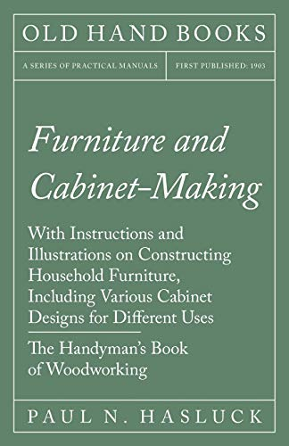 Furniture and Cabinet-Making - With Instructions and Illustrations on Constructing Household Furniture, Including Various Cabinet Designs for Different ... Book of Woodworking (English Edition)