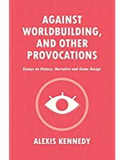 AGAINST WORLDBUILDING, AND OTHER PROVOCATIONS: Essays on History, Narrative, and Game Design