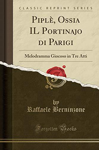 Piplè, Ossia IL Portinajo di Parigi: Melodramma Giocoso in Tre Atti (Classic Reprint)
