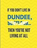 If You Don t Live In Dundee, Scotland ... Then You re Not Living At All: Lined Note Book Journal