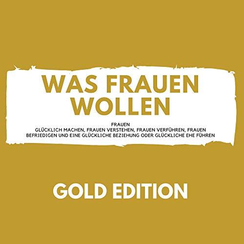 Was Frauen Wollen Gold Edition: Frauen glücklich machen, Frauen verstehen, Frauen verführen