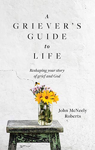 A Griever's Guide to Life: Reshaping your story of grief and God (English Edition)