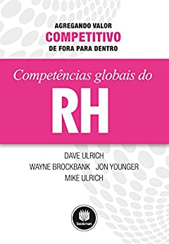 Competências Globais de RH: Agregando Valor Competitivo de Fora para Dentro por [Dave Ulrich, Wayne Brockbank, Jon Younger, Mike Ulrich]