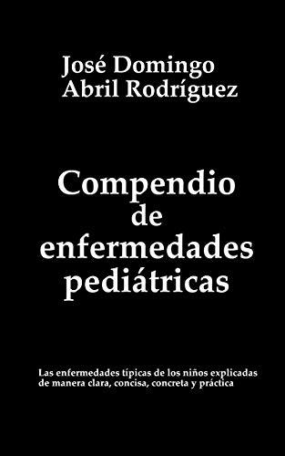 COMPENDIO DE ENFERMEDADES PEDIÁTRICAS: Las enfermedades típicas de los niños explicadas de manera clara, concisa, concreta y práctica