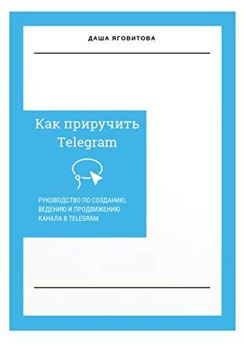 Как приручить Telegram: Руководство по созданию, ведению и продвижению канала в Telegram (Russian Edition)