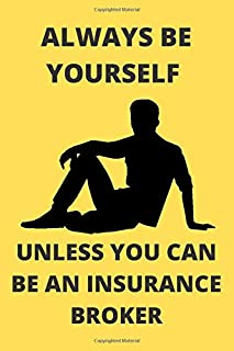 ALWAYS BE YOURSELF UNLESS YOU CAN BE AN INSURANCE BROKER: Funny Insurance Broker Journal Note Book Diary Log Scrap Tracker...