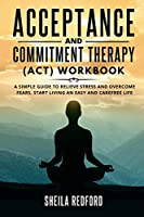 Acceptance and Commitment Therapy (ACT) Workbook: A Simple Guide to Relieve Stress and Overcome Fears, Start living an Easy and Carefree Life