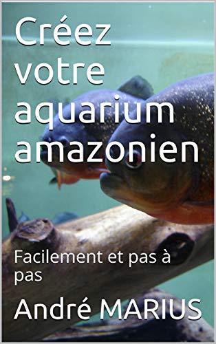 Créez votre aquarium amazonien: Facilement et pas à pas (French Edition)