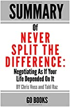 Summary of Never Split The Difference: Negotiating As If Your Life Depended On It by: Chris Voss and Tahl Raz   a Go BOOKS Summary Guide