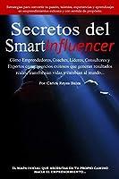 Secretos del SmartInfluencer: Cómo Emprendedores, Coaches, Líderes, Consultores y Expertos Crean Negocios Exitosos que Generan Resultados Reales y Cambian al Mundo.