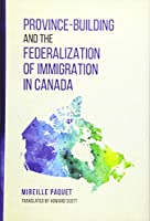 Province-Building and the Federalization of Immigration in Canada