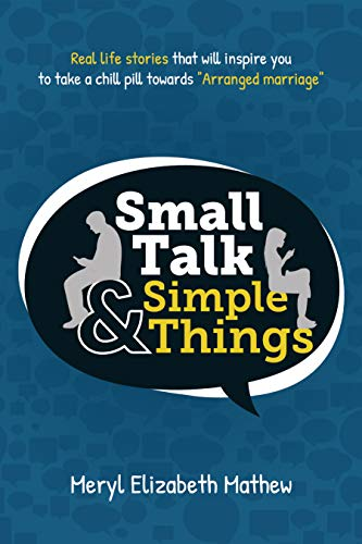 """Small Talk and Simple Things: Real Life Stories that will inspire you to take a chill pill towards """"Arranged Marriage"""" [Meryl Mathew]"""