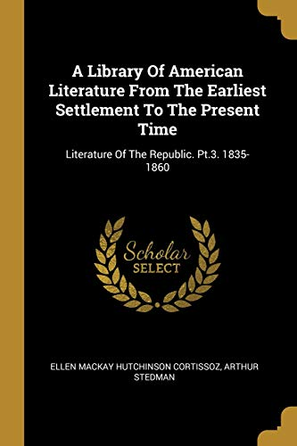 A Library Of American Literature From The Earliest Settlement To The Present Time: Literature Of The Republic. Pt.3. 1835-1860