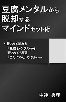 [中神 勇輝]の豆腐メンタルから脱却するマインドセット術: ~押されて崩れる「豆腐」メンタルから、押されても戻る「こんにゃく」メンタルへ~