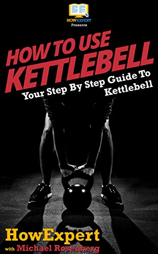 How To Use Kettlebell: Your Step By Step Guide To Using Kettlebells (English Edition)