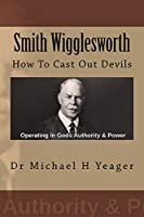 Smith Wigglesworth: How To Cast Out Devils