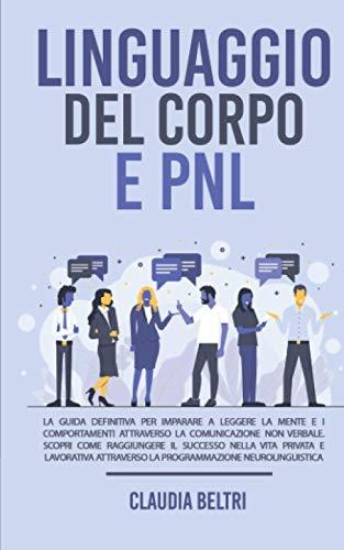LINGUAGGIO DEL CORPO E PNL; La guida definitiva per imparare a leggere la mente e i comportamenti attraverso la comunicazione non verbale. Scopri come ... attraverso la programmazione neurolinguistica