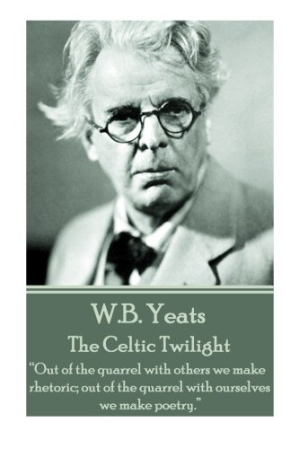 """W.B. Yeats - The Celtic Twilight: """"Out of the quarrel with others we make rhetoric; out of the quarrel with ourselves we make poetry."""""""