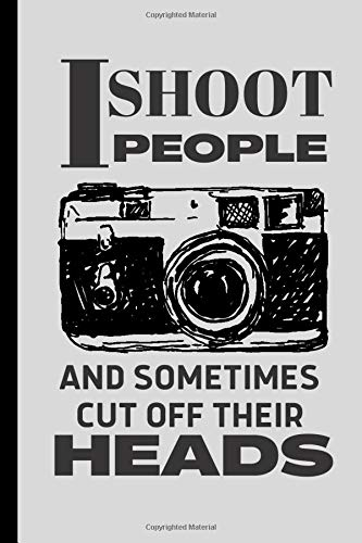 I shoot People Sometimes Cut off Their Heads Photographer's Notebook: Funny Novelty Gift for Photographers, Photography Students and Camera Lovers