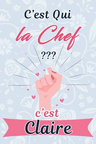 C'est Qui La Chef ? C'est Claire : Journal / Agenda / Carnet de notes: Notebook ligné / idée cadeau, 120 Pages, 15 x 23 cm, couverture souple, finition mate