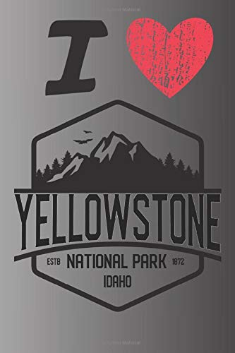 I Love Yellowstone ESTB National Park 1872 Wyoming: A Great National Park Keepsake Journal / Notebook / Diary Perfect Gift for Hiking Camping or Travel