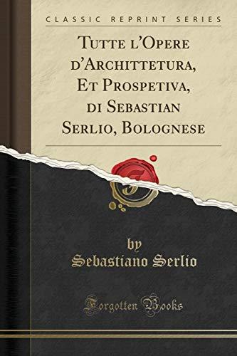Tutte l'Opere d'Archittetura, Et Prospetiva, di Sebastian Serlio, Bolognese (Classic Reprint) (Italian Edition)