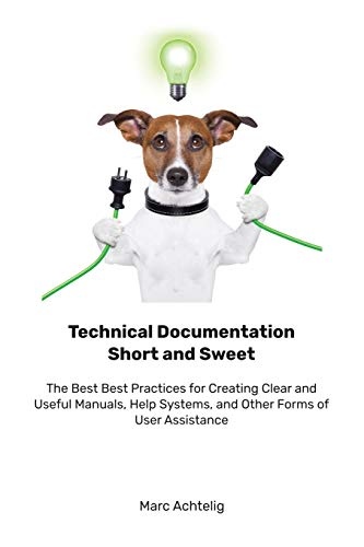 Compare Textbook Prices for Technical Documentation Short and Sweet: The Best Best Practices for Creating Clear and Useful Manuals, Help Systems, and Other Forms of User Assistance  ISBN 9783943860153 by Achtelig, Marc