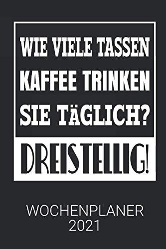 Wie viele Tassen Kaffee trinken Sie täglich - Dreistellig! - Lustiger Kalender 2021 mit Kaffee Spruch für Kollegen auf Arbeit - Wochenplaner: Wochenplaner 2021 | DIN A5
