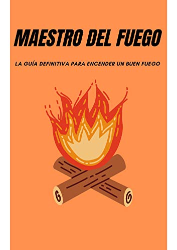 MAESTRO DEL FUEGO: LA GUÍA DEFINITIVA PARA ENCENDER UN BUEN FUEGO